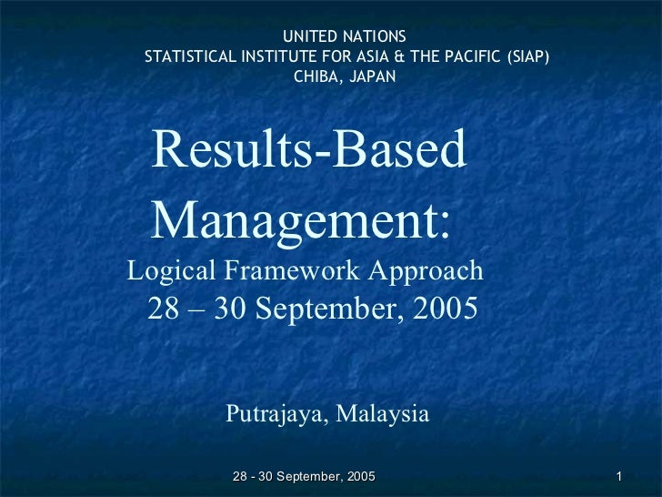 Results-Based Management:   Logical Framework Approach  28 – 30 September, 2005 Putrajaya, Malaysia UNITED NATIONS STATIST...