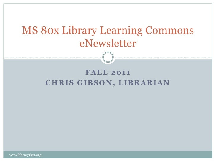 MS 80x Library Learning Commons                 eNewsletter                            FALL 2011                     CHRIS...