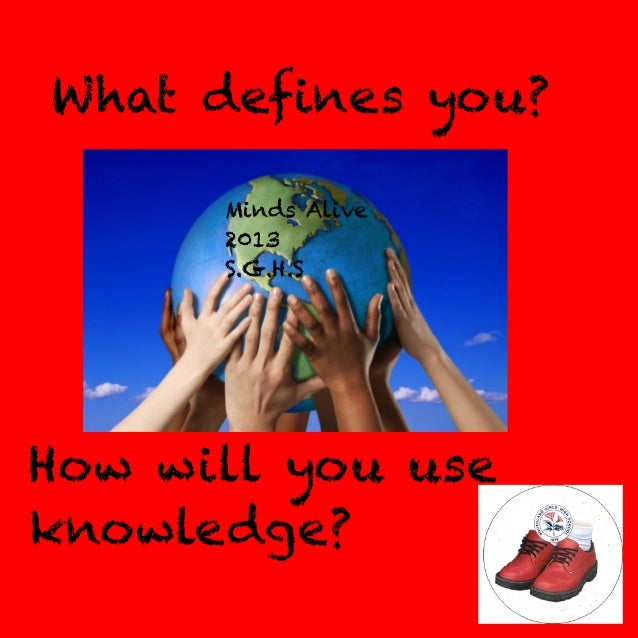 What defines you? Minds Alive 2013 S.G.H.S  How will you use knowledge?