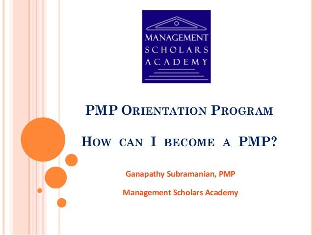 PMP ORIENTATION PROGRAM HOW CAN I BECOME A PMP? Ganapathy Subramanian, PMP Management Scholars Academy