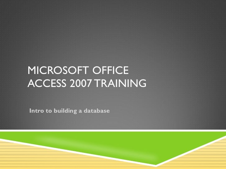 MICROSOFT OFFICE  ACCESS  2007 TRAINING Intro to building a database