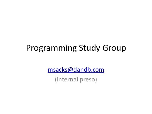 Programming Study Group    msacks@dandb.com      (internal preso)