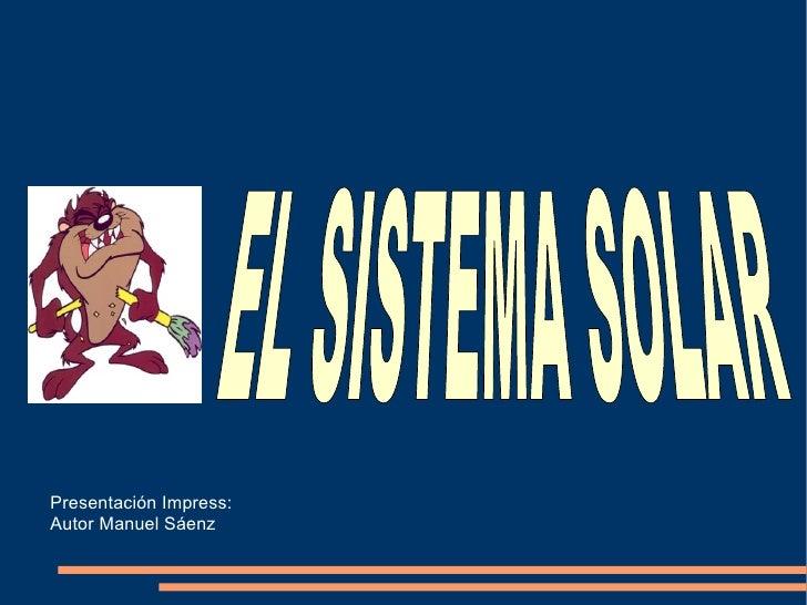 Presentación Impress: Autor Manuel Sáenz EL SISTEMA SOLAR