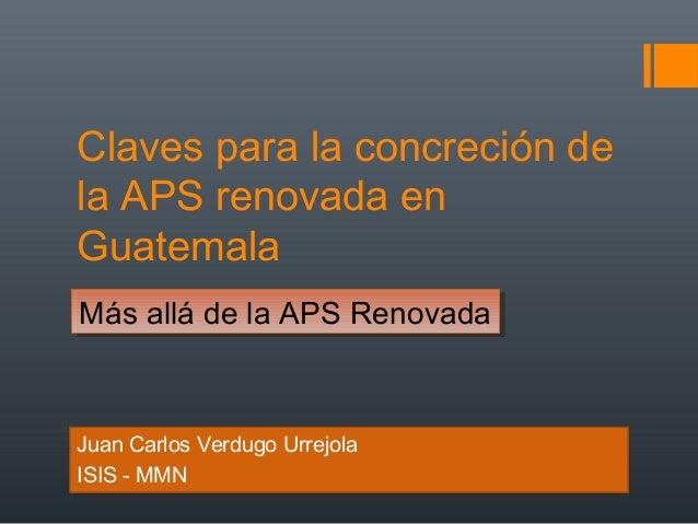 Claves para la concreción de la APS renovada en Guatemala Juan Carlos Verdugo Urrejola ISIS - MMN Más allá de la APS Renov...