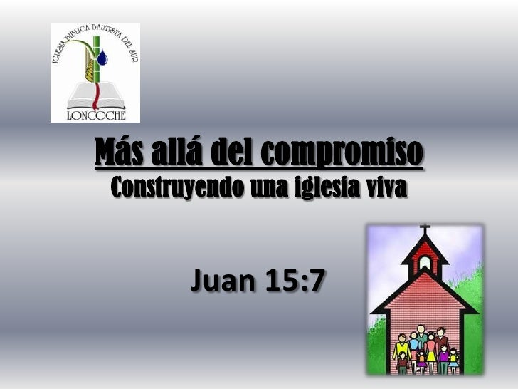 Más allá del compromiso Construyendo una iglesia viva        Juan 15:7