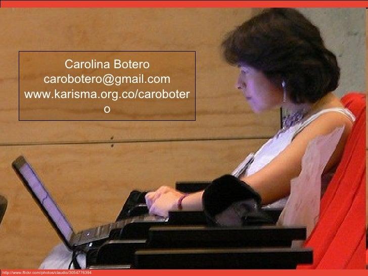Carolina Botero [email_address] www.karisma.org.co/carobotero http://www.flickr.com/photos/claudio/3054776394/