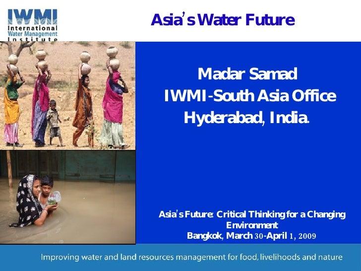 Asia's Water Future <ul><li>Madar Samad </li></ul><ul><li>IWMI-South Asia Office </li></ul><ul><li>Hyderabad, India. </li>...
