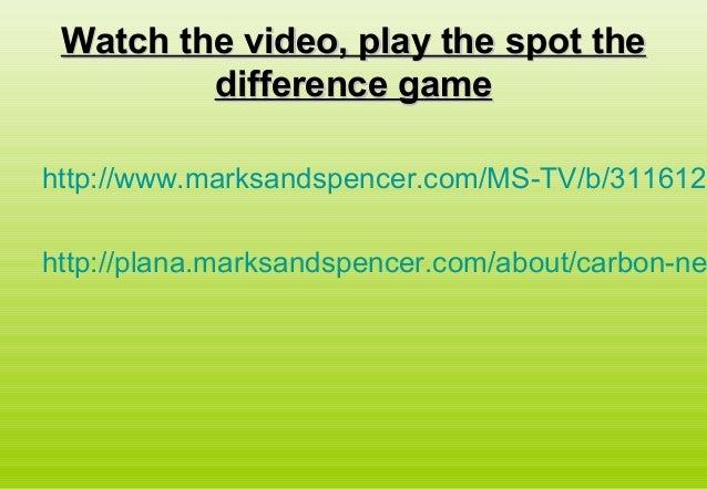 Watch the video, play the spot theWatch the video, play the spot thedifference gamedifference gamehttp://www.marksandspenc...