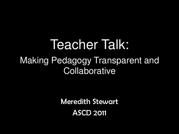 Teacher Talk:Making Pedagogy Transparent and Collaborative<br />Meredith Stewart<br />ASCD 2011<br />