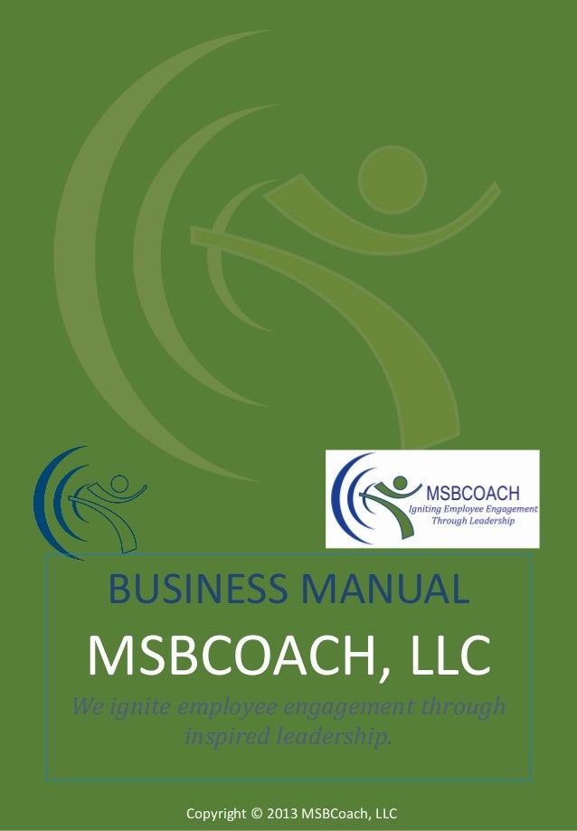 BUSINESS MANUAL  MSBCOACH, LLC We ignite employee engagement through inspired leadership. Copyright © 2013 MSBCoach, LLC