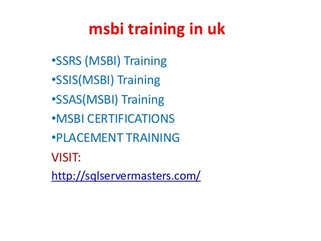msbi training in uk •SSRS (MSBI) Training •SSIS(MSBI) Training •SSAS(MSBI) Training •MSBI CERTIFICATIONS •PLACEMENT TRAINI...