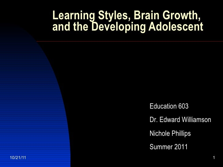 Learning Styles, Brain Growth, and the Developing Adolescent Education 603 Dr. Edward Williamson Nichole Phillips Summer 2...