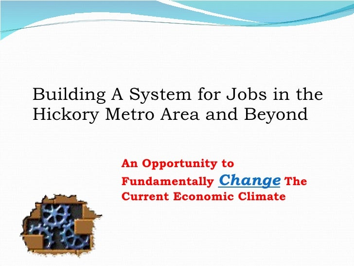 Building A System for Jobs in the Hickory Metro Area and Beyond An Opportunity to Fundamentally  Change   The Current Econ...