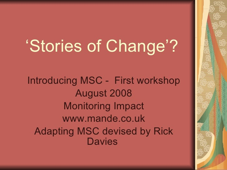 ' Stories of Change'? Introducing MSC -  First workshop August 2008 Monitoring Impact www.mande.co.uk Adapting MSC devised...