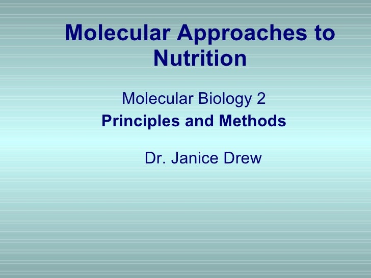 Molecular Approaches to Nutrition <ul><li>Molecular Biology 2  </li></ul><ul><li>Principles and Methods     Dr. Janice Dre...
