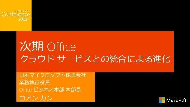次期 Officeクラウド サービスとの統合による進化日本マイクロソフト株式会社業務執行役員Office ビジネス本部 本部長ロアン カン