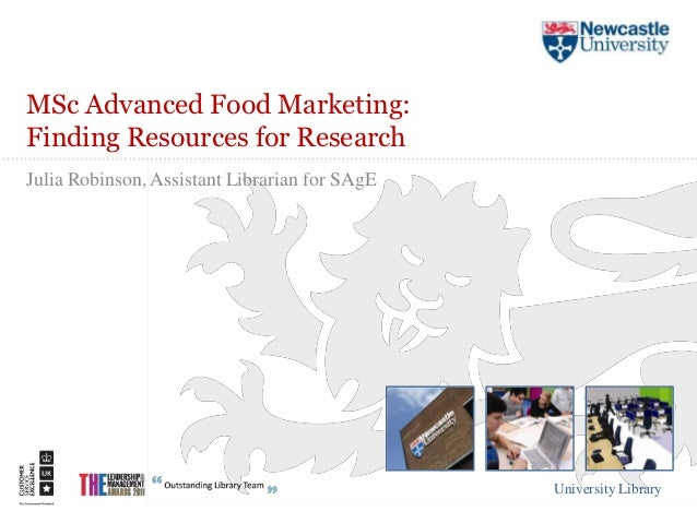 MSc Advanced Food Marketing:Finding Resources for ResearchJulia Robinson, Assistant Librarian for SAgE                    ...