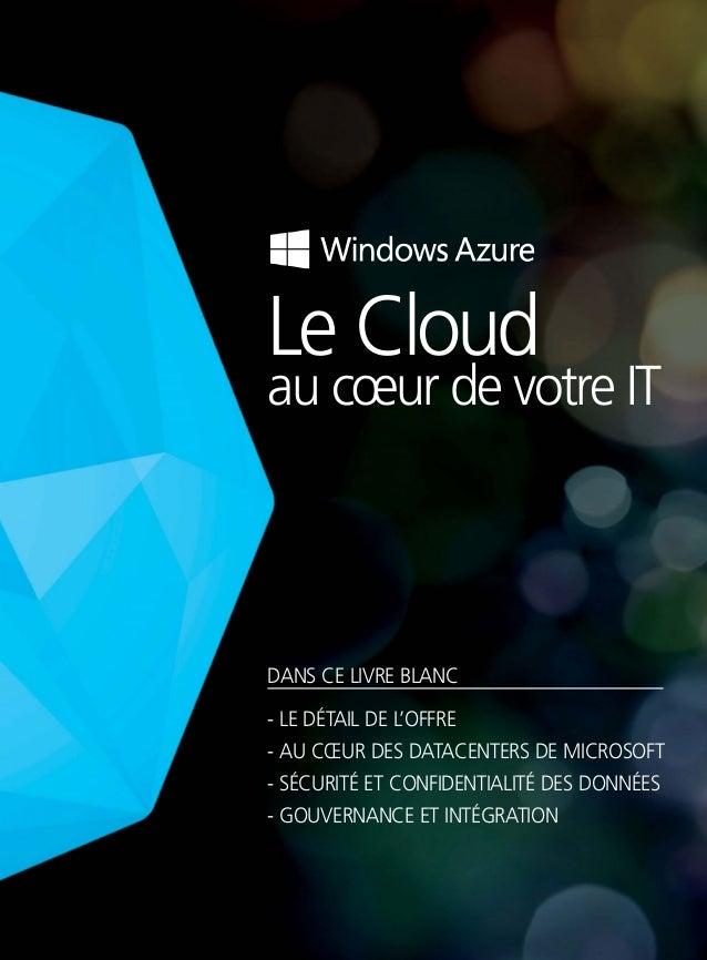Le Cloud au cœur de votre IT DANS CE LIVRE BLANC - LE DÉTAIL DE L'OFFRE - AU CŒUR DES DATACENTERS DE MICROSOFT - SÉCURITÉ ...