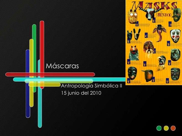 Máscaras<br />Antropología Simbólica II<br />15 junio del 2010<br />