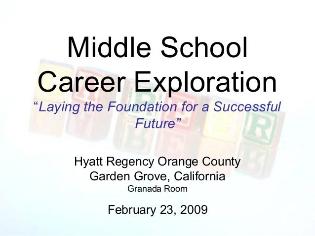 "Middle SchoolCareer Exploration""Laying the Foundation for a Successful               Future""      Hyatt Regency Orange Cou..."
