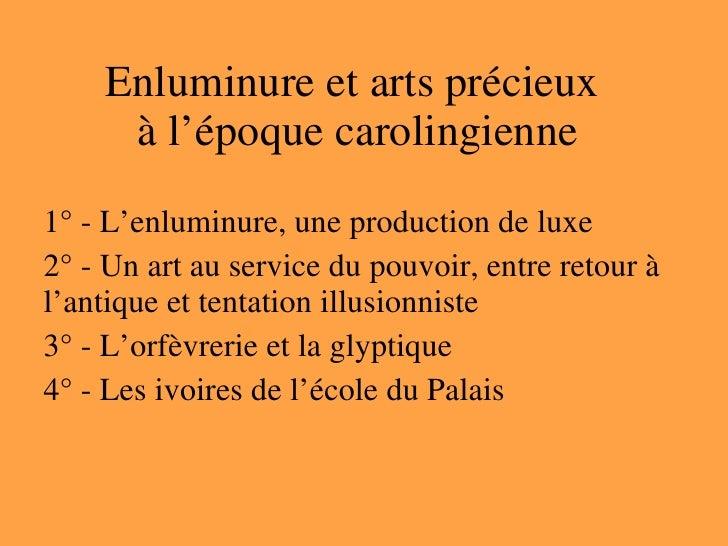 Enluminure et arts précieux  à l'époque carolingienne 1° - L'enluminure, une production de luxe 2° - Un art au service du ...