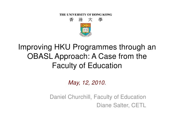 Improving HKU Programmes through an OBASL Approach: A Case from the Faculty of Education May, 12, 2010.<br />Daniel Church...