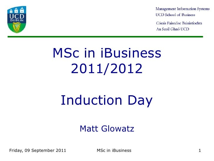 Friday 9 September 11<br />MSc in iBusiness<br />1<br />MSc in iBusiness2011/2012Induction DayMatt Glowatz<br />