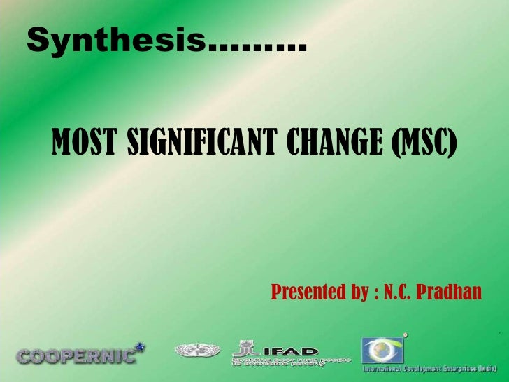 Synthesis……… MOST SIGNIFICANT CHANGE (MSC)                Presented by : N.C. Pradhan