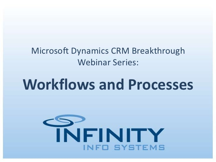 Microsoft Dynamics CRM Breakthrough            Webinar Series:Workflows and Processes    Copyright © 2011 Infinity Info Sy...