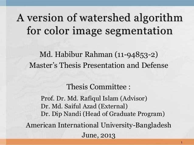 A version of watershed algorithm for color image segmentation Md. Habibur Rahman (11-94853-2) Master's Thesis Presentation...