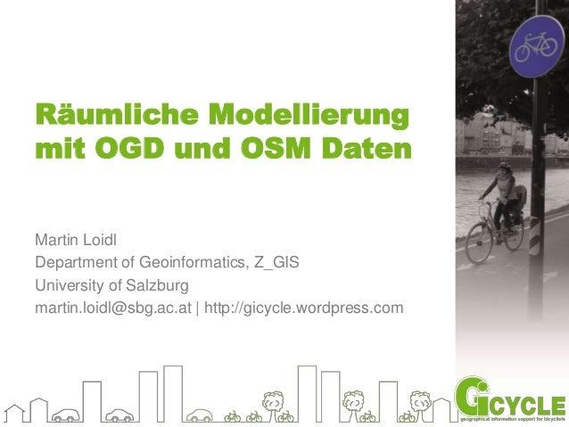 Räumliche Modellierung  mit OGD und OSM Daten  Martin Loidl  Department of Geoinformatics, Z_GIS  University of Salzburg  ...