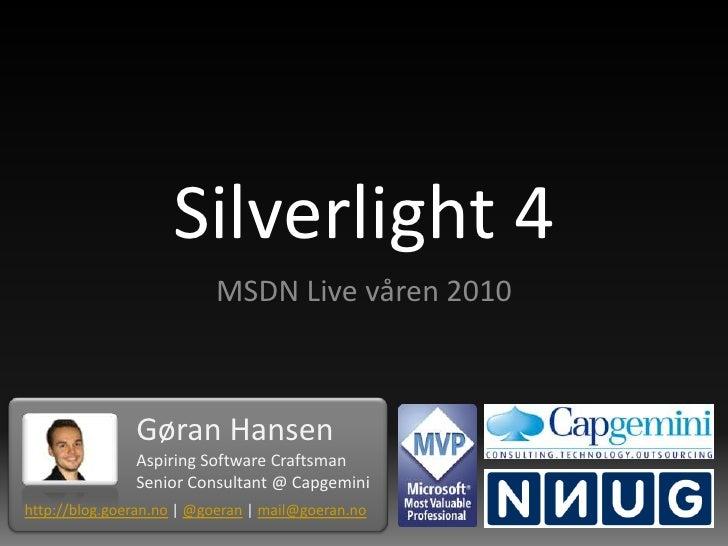 Silverlight 4<br />MSDN Live våren 2010<br />Gøran Hansen<br />Aspiring Software CraftsmanSenior Consultant @ Capgemini<br...