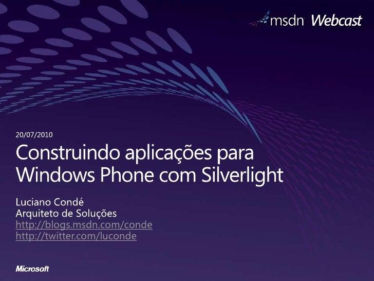 Construindoaplicaçõespara Windows Phone com Silverlight<br />Luciano Condé<br />Arquiteto de Soluçõeshttp://blogs.msdn.com...