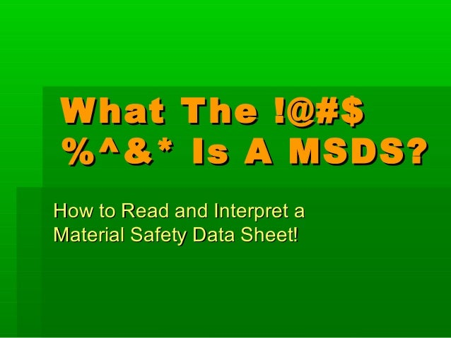 W hat T he !@#$ %^&* Is A MSDS? How to Read and Interpret a Material Safety Data Sheet!