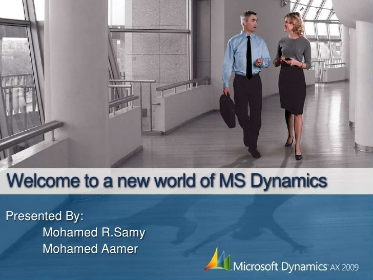 Welcome to a new world of MS Dynamics<br />Presented By:<br />Mohamed R.Samy<br />	Mohamed Aamer<br />