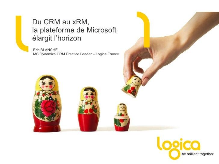 Du CRM au xRM, la plateforme de Microsoft élargit l'horizon Eric BLANCHE MS Dynamics CRM Practice Leader – Logica France