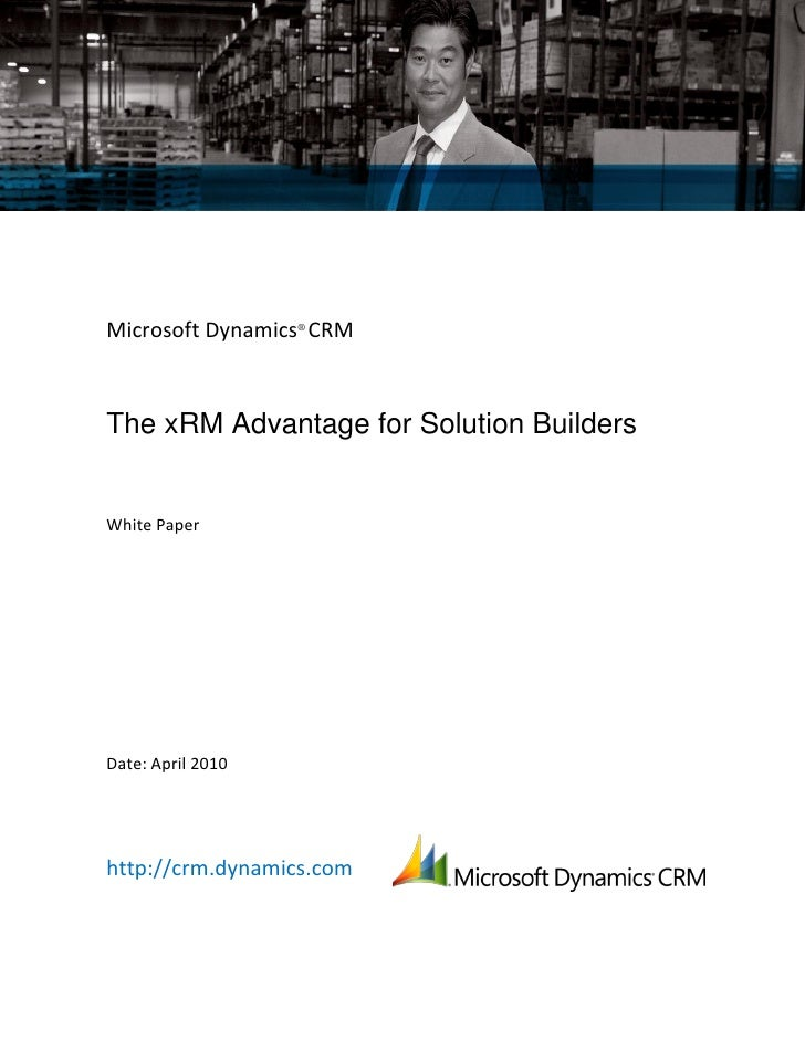 Microsoft Dynamics® CRMThe xRM Advantage for Solution BuildersWhite PaperDate: April 2010http://crm.dynamics.com