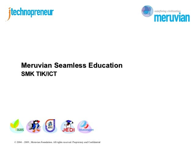 Meruvian Seamless Education      SMK TIK/ICT© 2004 – 2009 , Meruvian Foundation. All rights reserved. Proprietary and Conf...
