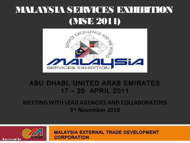 MALAYSIA SERVICES EXHIBITION (MSE 2011) An event byAn event by MALAYSIA EXTERNAL TRADE DEVELOPMENT CORPORATION ABU DHABI, ...