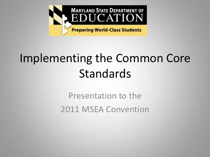Implementing the Common Core          Standards        Presentation to the      2011 MSEA Convention