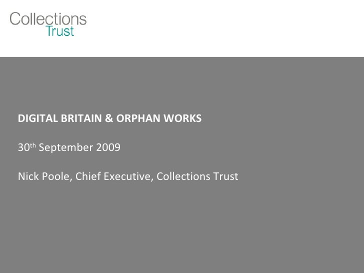 DIGITAL BRITAIN & ORPHAN WORKS 30 th  September 2009 Nick Poole, Chief Executive, Collections Trust