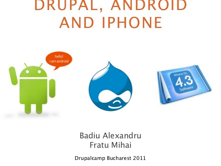 DRUPAL, ANDROID  AND IPHONE     Badiu Alexandru       Fratu Mihai    Drupalcamp Bucharest 2011