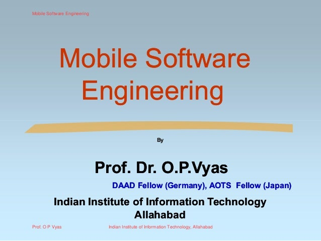 Mobile SoftwareMobile Software EngineeringEngineering By Prof. Dr.Prof. Dr. O.P.VyasO.P.Vyas DAAD Fellow (Germany), AOTS F...