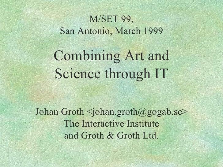 M/SET 99, San Antonio, March 1999 Combining Art and Science through IT Johan Groth <johan.groth@gogab.se> The Interactive ...