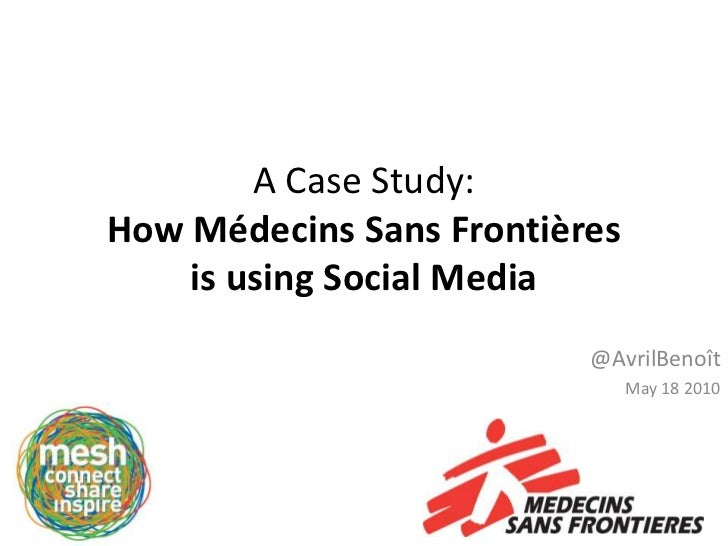 A Case Study:How Médecins Sans Frontières is using Social Media<br />@AvrilBenoît<br />May 18 2010<br />