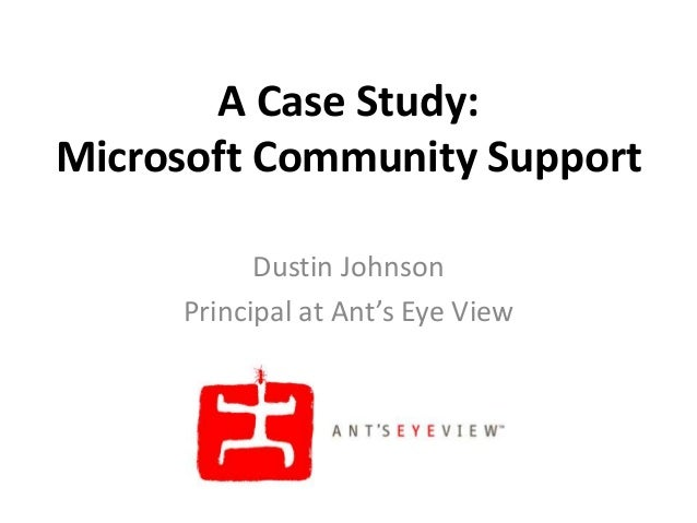 A Case Study:Microsoft Community Support           Dustin Johnson     Principal at Ant's Eye View