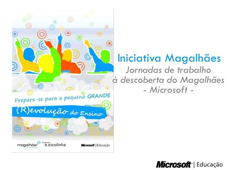 Iniciativa Magalhães    Jornadas de trabalho à descoberta do Magalhães        - Microsoft -                         Educaç...