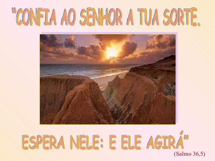 """""""CONFIA AO SENHOR A TUA SORTE.  ESPERA NELE: E ELE AGIRÁ"""" (Salmo 36,5)"""