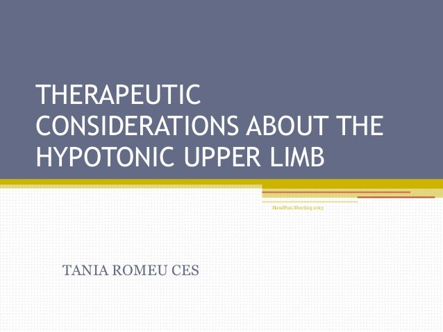 HandFun Meeting 2013 THERAPEUTIC CONSIDERATIONS ABOUT THE HYPOTONIC UPPER LIMB TANIA ROMEU CES