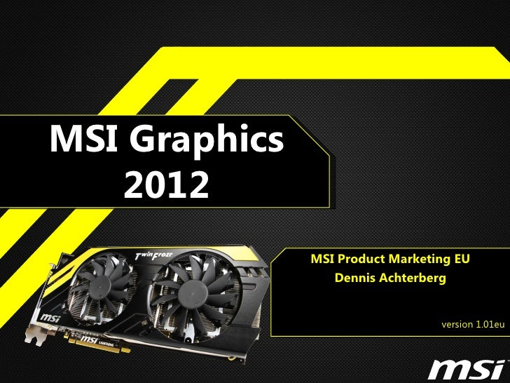 MSI Graphics   2012               MSI Product Marketing EU                  Dennis Achterberg                             ...